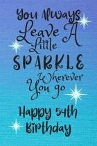 You Always Leave A Little Sparkle Wherever You Go Happy 54th Birthday: Cute 54th Birthday Card Quote Journal / Notebook / Diary / Sparkly Birthday Car