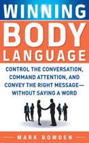 Winning Body Language : Control the Conversation, Command Attention, and Convey the Right Message without Saying a Word: Control the Conversation, Command Attention, and Convey the Right Message without Saying a Word