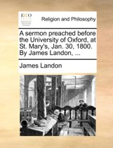 A Sermon Preached Before the University of Oxford, at St. Mary's, Jan. 30, 1800. by James Landon, ...
