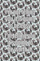 I'm Not Telling You It's Going to Be Easy. I'm Telling You It's Going to Be Worth It
