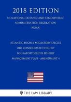 Atlantic Highly Migratory Species - 2006 Consolidated Highly Migratory Species Fishery Management Plan - Amendment 4 (Us National Oceanic and Atmospheric Administration Regulation) (Noaa) (2018 Edition)