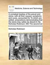 A Compleat Treatise of the Gravel and Stone, with All Their Causes, Symptoms and Cures, Accounted for to Which Are Added, Propositions Demonstrating That the Stone May Safely Be Dissolv'd, by Nicholas Robinson, MD the Second Ed