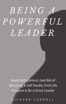 Being a Powerful Leader: Build Self-Control, Ged Rid of Worrying & Self Doubt, Find Life Purpose & Be a Great Leader