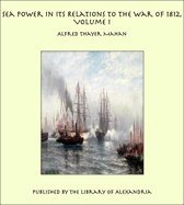 Sea Power in its Relations to the War of 1812, Volume I