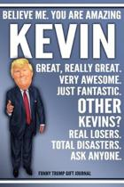 Funny Trump Journal - Believe Me. You Are Amazing Kevin Great, Really Great. Very Awesome. Just Fantastic. Other Kevins? Real Losers. Total Disasters.