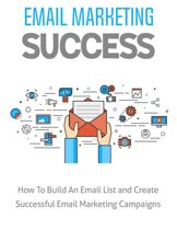 Email Marketing Success: How To Build An Email List and Create Successful Email Marketing Campaigns