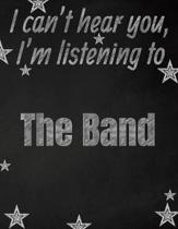 I can't hear you, I'm listening to The Band creative writing lined notebook: Promoting band fandom and music creativity through writing...one day at a