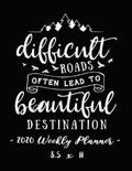 2020 Weekly Planner - Difficult Roads Often Lead to Beautiful Destination