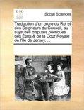 Traduction D'Un Ordre Du Roi Et Des Seigneurs Du Conseil, Au Sujet Des Disputes Politiques Des Etats & de La Cour Royale de L'Le de Jersey. ...