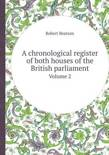 A Chronological Register of Both Houses of the British Parliament Volume 2