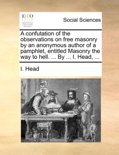 A Confutation of the Observations on Free Masonry by an Anonymous Author of a Pamphlet, Entitled Masonry the Way to Hell. ... by ... I. Head, ...