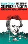 The Life of Stephen F. Austin, Founder of Texas, 1793-1836