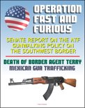 Operation Fast and Furious: Senate Report on the ATF Gunwalking Policy on the Southwest Border, Mexican Gun Trafficking, Death of U.S. Border Patrol Agent Brian Terry, Mexico Drug Violence