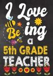 I Love Being a 5th Grade Teacher: Teacher Notebook, Journal or Planner for Teacher Gift, Thank You Gift to Show Your Gratitude During Teacher Apprecia
