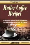 Judith Taylor - Butter Coffee Recipes: 45 Awesomely Delicious Butter Coffee Recipes For Weight Loss & Healthy Body The Paleo & Bulletproof Diet Way