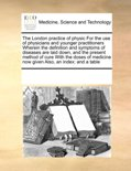 The London Practice of Physic for the Use of Physicians and Younger Practitioners Wherein the Definition and Symptoms of Diseases Are Laid Down, and the Present Method of Cure with the Doses of Medicine Now Given Also, an Index