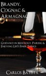 Carlos Batista - Brandy, Cognac & Armagnac: Guidance in Mixology, Pairing & Enjoying Life?s Finer Things