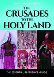 The Crusades to the Holy Land: The Essential Reference Guide