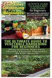 Container Gardening for Beginners & the Ultimate Guide to Raised Bed Gardening for Beginners & the Ultimate Guide to Vegetable Gardening for Beginners