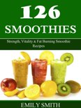 126 Smoothies: Strength, Vitality & Fat Burning Smoothie Recipes