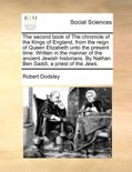 The Second Book of the Chronicle of the Kings of England, from the Reign of Queen Elizabeth Unto the Present Time. Written in the Manner of the Ancient Jewish Historians. by Nathan Ben Saddi, a Priest of the Jews.