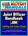 21st Century U.S. Military Manuals: Joint Officer Handbook (JOH) Staffing and Action Guide - Business and Professional Skills, Military Knowledge, Lifelong Learning, Useful Support Information