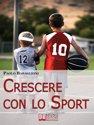 Crescere con lo Sport. Come Educare i Bambini al Movimento per Accrescere e Sviluppare le Loro Capacità Psicomotorie. (Ebook Italiano - Anteprima Gratis)